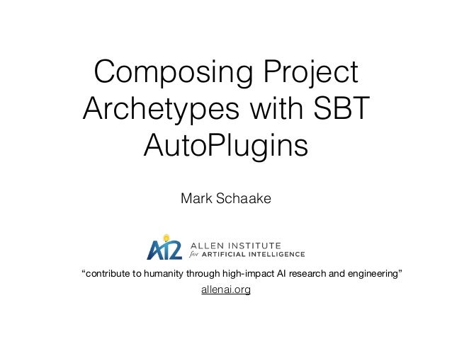 "Composing Project Archetypes with SBT AutoPlugins Mark Schaake allenai.org ""contribute to humanity through high-impact AI ..."