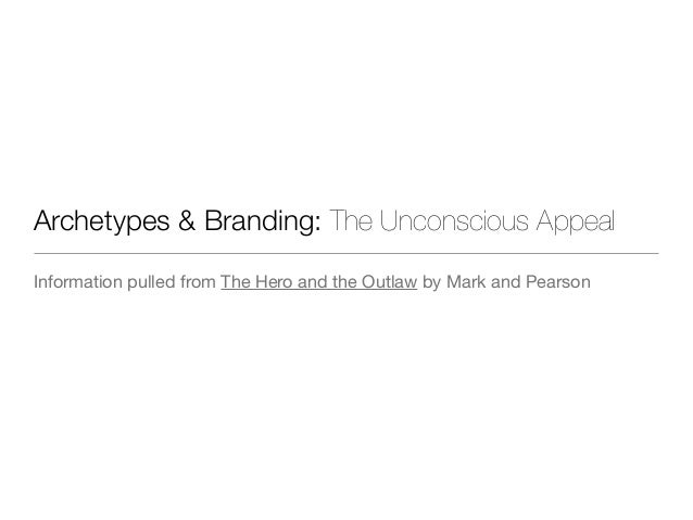 Archetypes & Branding: The Unconscious Appeal Information pulled from The Hero and the Outlaw by Mark and Pearson