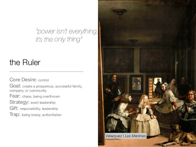 the Ruler Core Desire: control  Goal: create a prosperous, successful family, company, or community  Fear: chaos, being ov...
