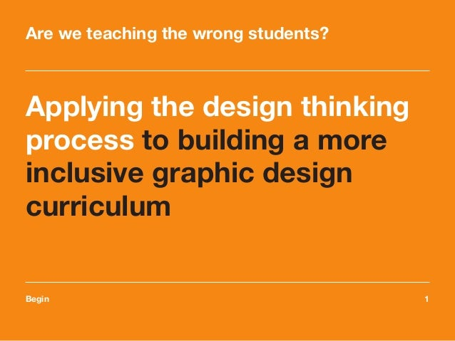 Begin	1 Applying the design thinking process to building a more inclusive graphic design curriculum Are we teaching the wr...