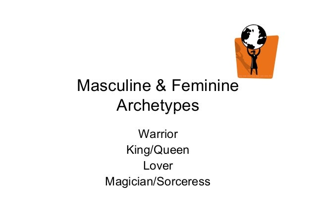 Masculine & Feminine ArchetypesArchetypes Warrior King/Queen Lover Magician/Sorceress