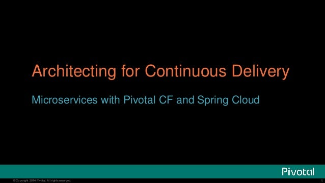 Architecting for Continuous Delivery  Microservices with Pivotal CF and Spring Cloud  © Copyright 20134 Pivotal. All right...