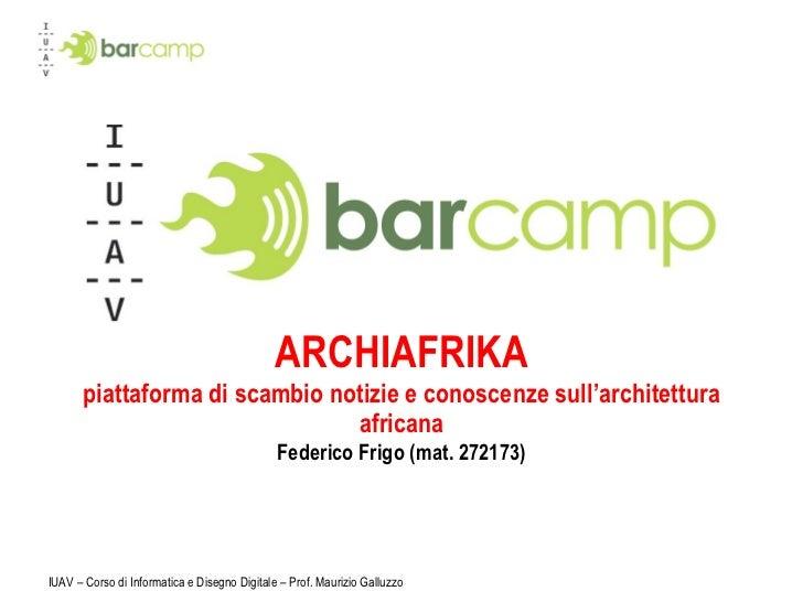 ARCHIAFRIKA piattaforma di scambio notizie e conoscenze sull'architettura africana Federico Frigo (mat. 272173) IUAV – Cor...