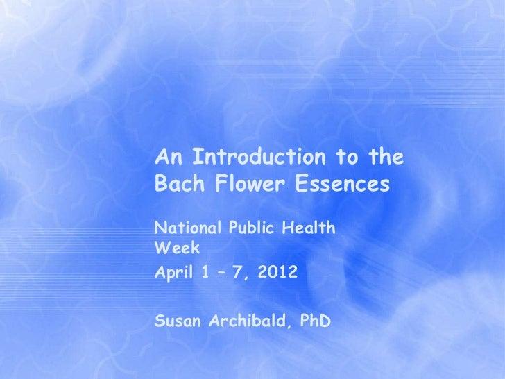 An Introduction to theBach Flower EssencesNational Public HealthWeekApril 1 – 7, 2012Susan Archibald, PhD