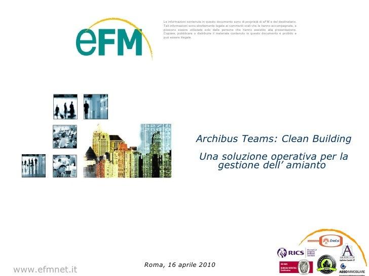 www.efmnet.it Archibus Teams: Clean Building Una soluzione operativa per la gestione dell' amianto  Roma, 16 aprile 2010 L...
