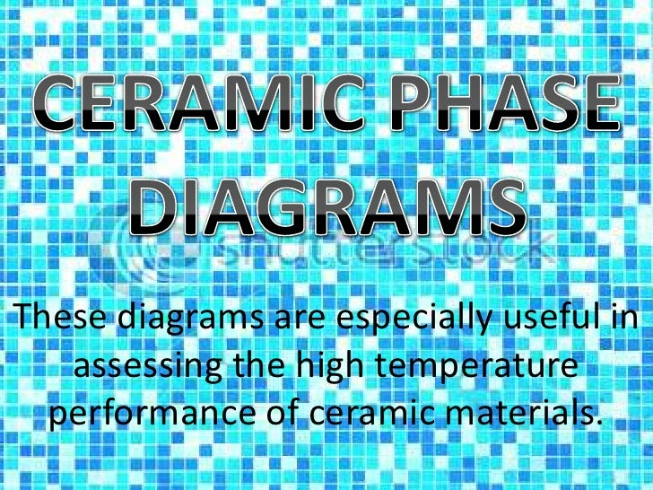 CERAMIC PHASE DIAGRAMS<br />These diagrams are especially useful in assessing the high temperature<br />performance of cer...