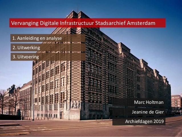 Vervanging Digitale Infrastructuur Stadsarchief Amsterdam 1. Aanleiding en analyse 2. Uitwerking Marc Holtman Jeanine de G...