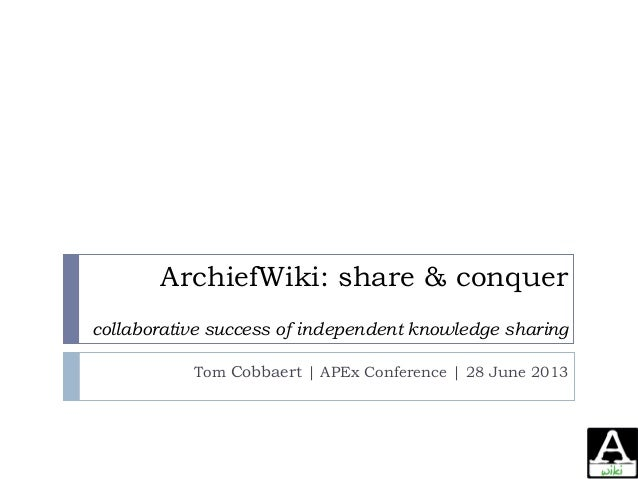 ArchiefWiki: share & conquer collaborative success of independent knowledge sharing Tom Cobbaert | APEx Conference | 28 Ju...