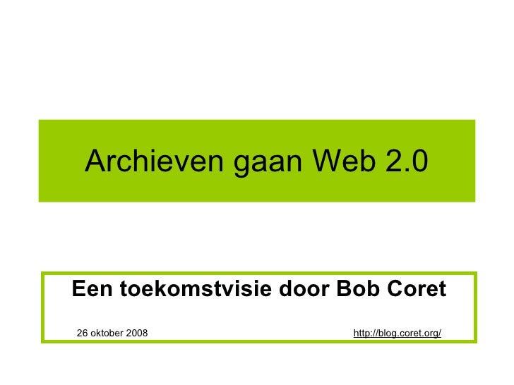 Archieven gaan Web 2.0 Een toekomstvisie door Bob Coret 26 oktober 2008  http://blog.coret.org/