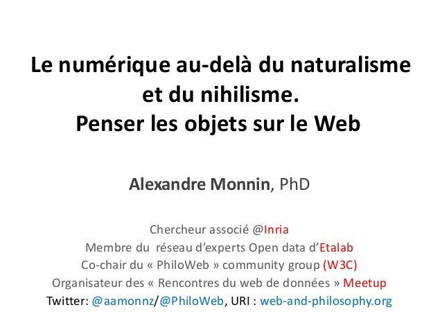 Le numérique au-delà du naturalisme et du nihilisme. Penser les objets sur le Web Alexandre Monnin, PhD Chercheur associé ...