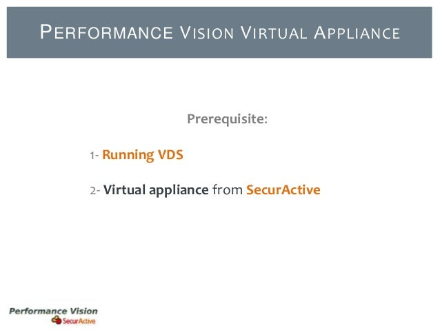 P ERFORMANCE V ISION V IRTUAL A PPLIANCE  Prerequisite: 1- Running VDS  2- Virtual appliance from SecurActive