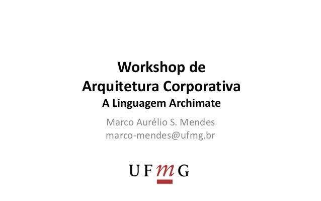 Workshop de  Arquitetura Corporativa  A Linguagem Archimate  Marco Aurélio S. Mendes  marco-mendes@ufmg.br