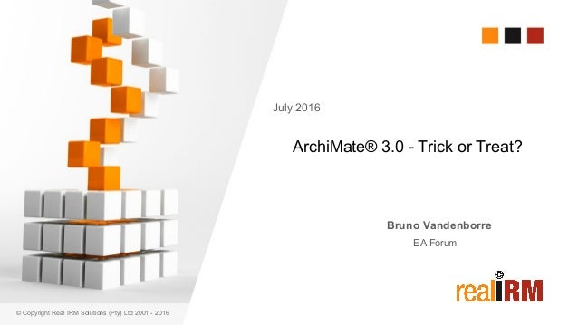 © Copyright Real IRM Solutions (Pty) Ltd 2001 - 2016 ArchiMate® 3.0 - Trick or Treat? Bruno Vandenborre EA Forum July 2016