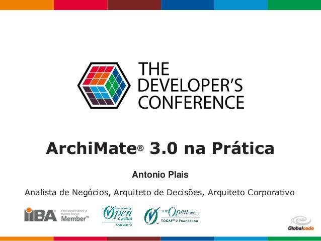 ArchiMate® 3.0 na Prática Antonio Plais Analista de Negócios, Arquiteto de Decisões, Arquiteto Corporativo