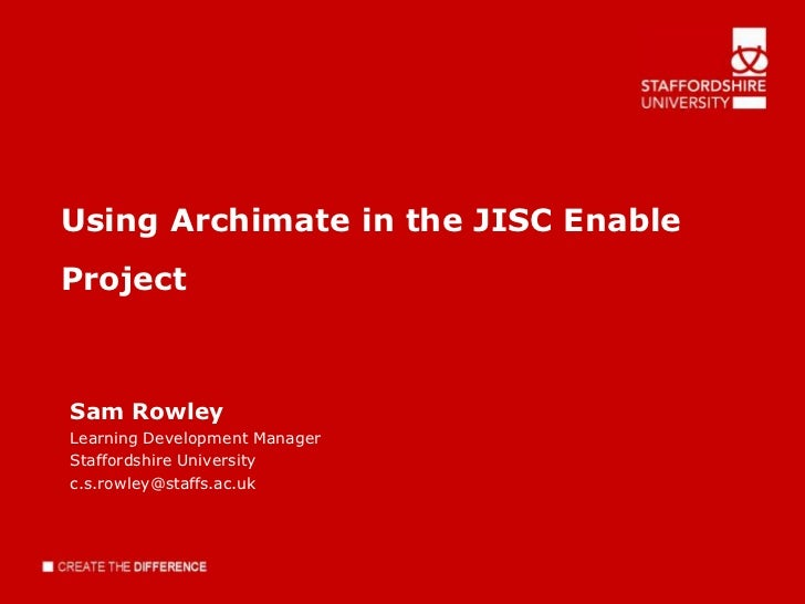 Using Archimate in the JISC EnableProjectSam RowleyLearning Development ManagerStaffordshire Universityc.s.rowley@staffs.a...