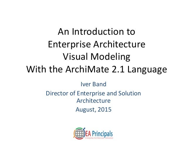 An Introduction to Enterprise Architecture Visual Modeling With the ArchiMate 2.1 Language Iver Band Director of Enterpris...