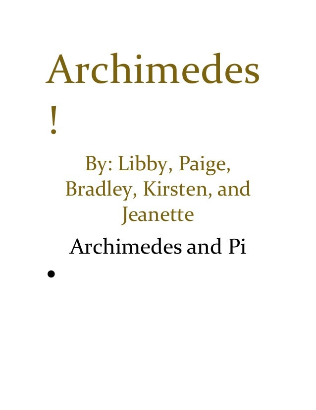 Archimedes ! By: Libby, Paige, Bradley, Kirsten, and Jeanette Archimedes and Pi  He drew polygons inside and outside a ci...