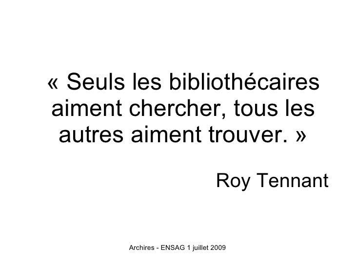 « Seuls les bibliothécaires aiment chercher, tous les  autres aiment trouver. »                                    Roy Ten...