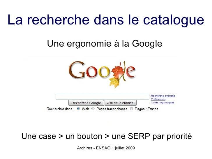 La recherche dans le catalogue         Une ergonomie à la Google       Une case > un bouton > une SERP par priorité       ...