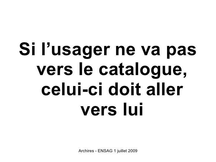 Si l'usager ne va pas   vers le catalogue,    celui-ci doit aller         vers lui         Archires - ENSAG 1 juillet 2009
