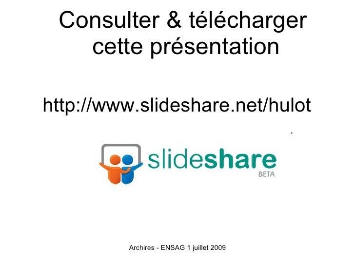 Consulter & télécharger    cette présentation  http://www.slideshare.net/hulot              Archires - ENSAG 1 juillet 2009