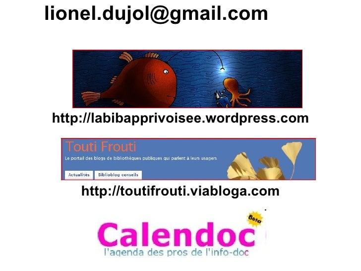 lionel.dujol@gmail.com     http://labibapprivoisee.wordpress.com         http://toutifrouti.viabloga.com               Arc...