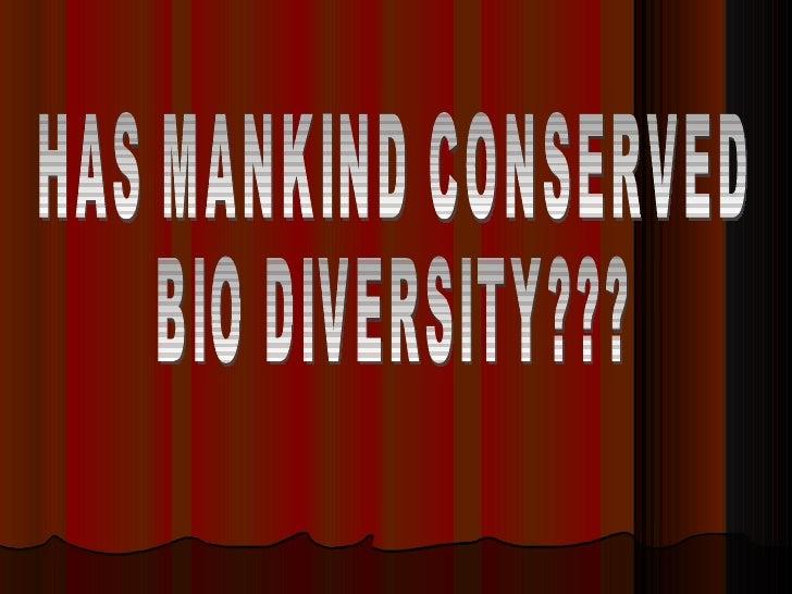 HAS MANKIND CONSERVED  BIO DIVERSITY???
