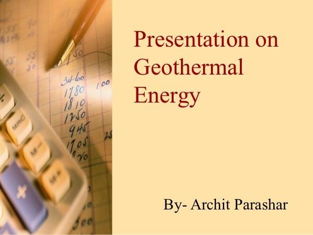 Presentation onGeothermalEnergy   By- Archit Parashar