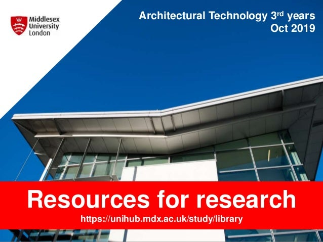 Architectural Technology 3rd years Oct 2019 Resources for research https://unihub.mdx.ac.uk/study/library