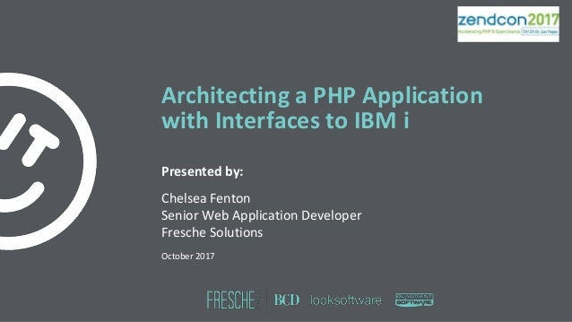 Architecting a PHP Application with Interfaces to IBM i Presented by: Chelsea Fenton Senior Web Application Developer Fres...