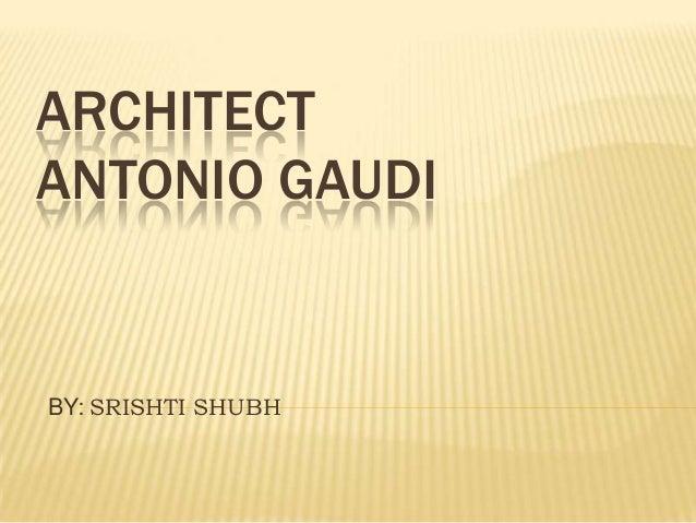 ARCHITECTANTONIO GAUDIBY: SRISHTI SHUBH