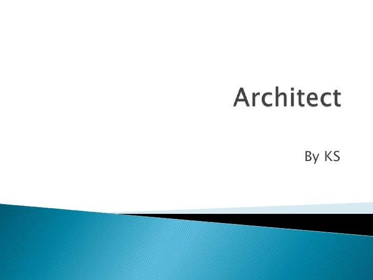 Architect <br />By KS<br />