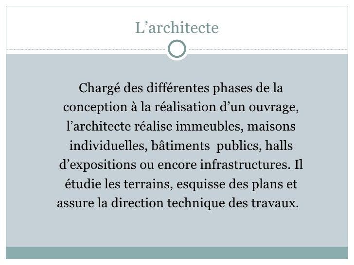L'architecte <ul><li>Chargé des différentes phases de la </li></ul><ul><li>conception à la réalisation d'un ouvrage, </li>...