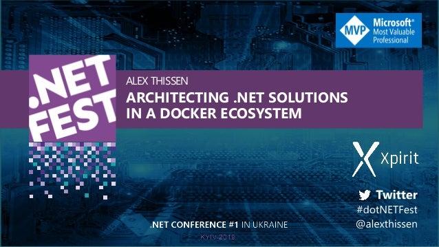 ARCHITECTING .NET SOLUTIONS IN A DOCKER ECOSYSTEM ALEX THISSEN