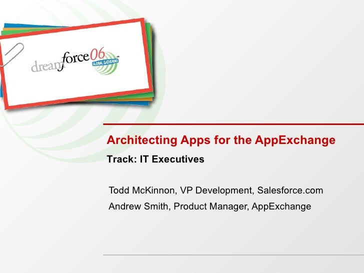 Architecting Apps for the AppExchange Todd McKinnon, VP Development, Salesforce.com Andrew Smith, Product Manager, AppExch...