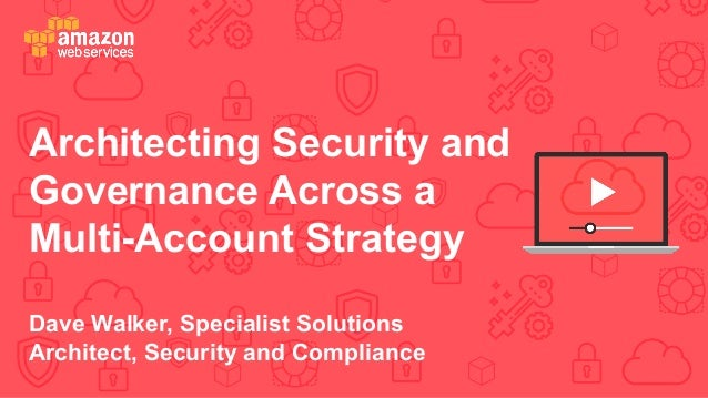 Architecting Security and Governance Across a Multi-Account Strategy Dave Walker, Specialist Solutions Architect, Security...