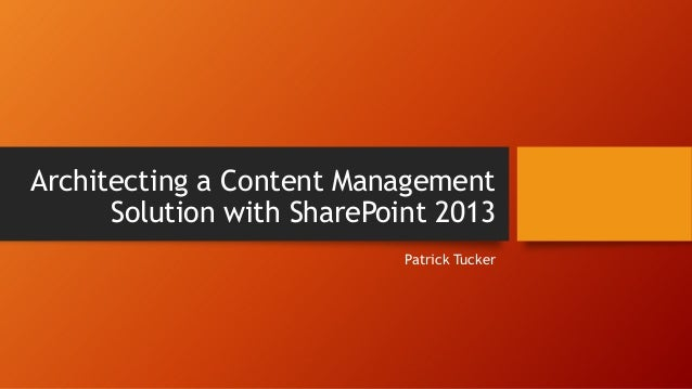 Architecting a Content ManagementSolution with SharePoint 2013Patrick Tucker