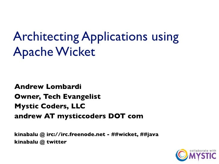 Architecting Applications using Apache Wicket  Andrew Lombardi Owner, Tech Evangelist Mystic Coders, LLC andrew AT mysticc...
