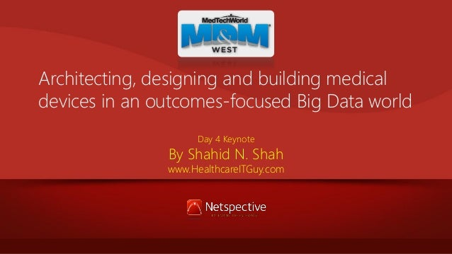 Architecting, designing and building medical devices in an outcomes-focused Big Data world Day 4 Keynote  By Shahid N. Sha...