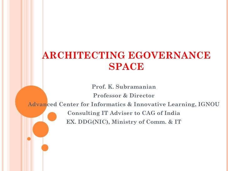 ARCHITECTING EGOVERNANCE               SPACE                    Prof. K. Subramanian                     Professor & Direc...