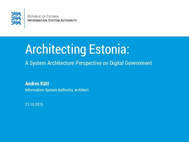 Architecting Estonia: A System Architecture Perspective on Digital Government Andres Kütt Information System Authority, ar...