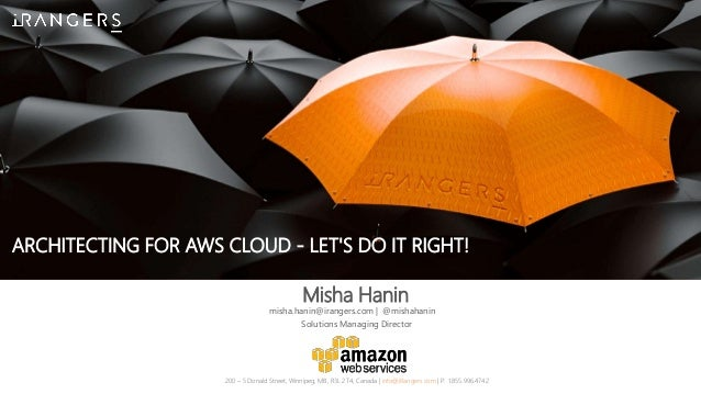 ARCHITECTING FOR AWS CLOUD - LET'S DO IT RIGHT! Misha Hanin 200 – 5 Donald Street, Winnipeg, MB, R3L 2T4, Canada | info@iR...