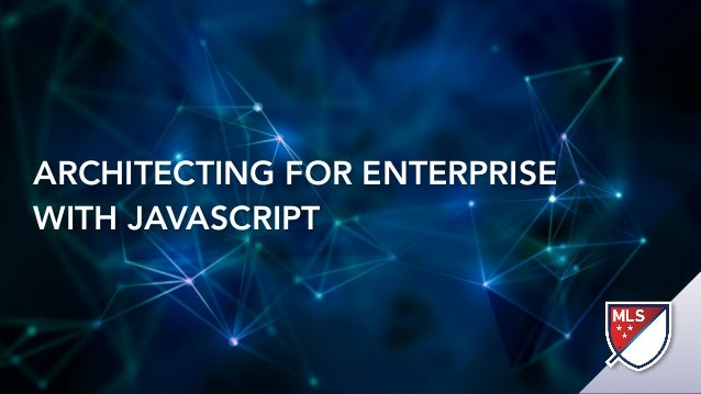 ARCHITECTING FOR ENTERPRISE WITH JAVASCRIPT