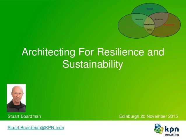 Architecting For Resilience and Sustainability Stuart Boardman Edinburgh 20 November 2015 Stuart.Boardman@KPN.com Ed.Harri...