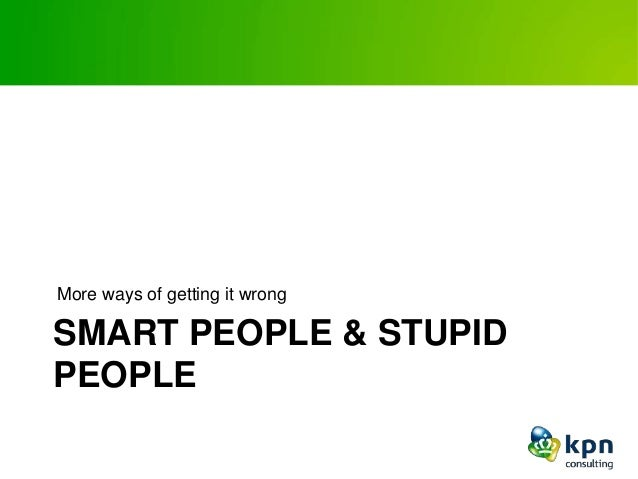 SMART PEOPLE & STUPID PEOPLE More ways of getting it wrong