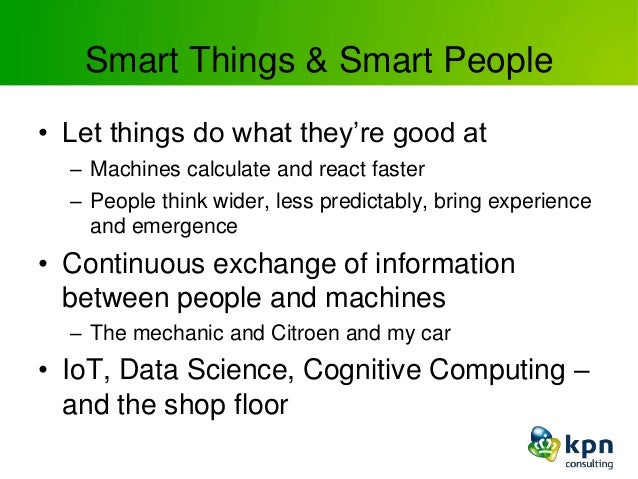 Smart Things & Smart People • Let things do what they're good at – Machines calculate and react faster – People think wide...