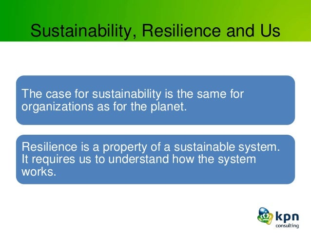 Sustainability, Resilience and Us The case for sustainability is the same for organizations as for the planet. Resilience ...