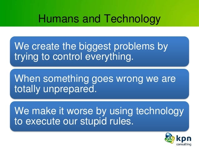 Humans and Technology We create the biggest problems by trying to control everything. When something goes wrong we are tot...