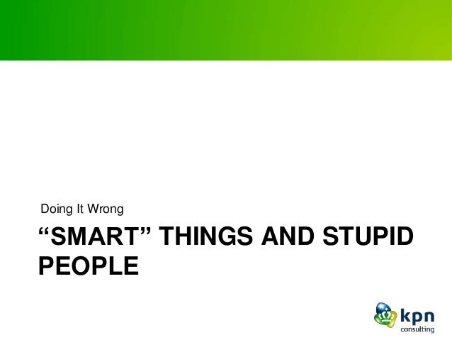 """""""SMART"""" THINGS AND STUPID PEOPLE Doing It Wrong"""