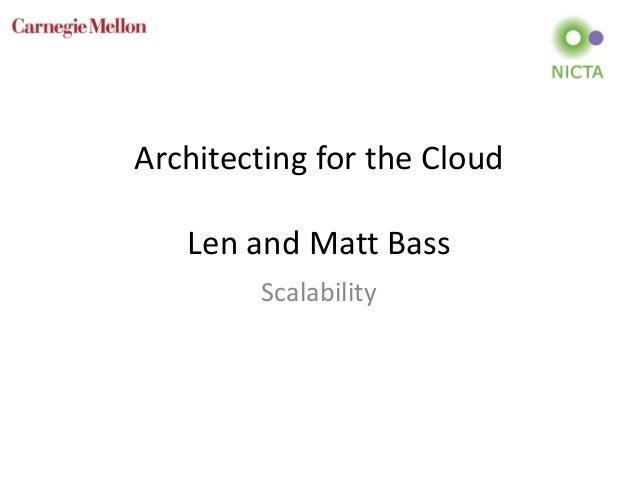 Architecting for the Cloud Len and Matt Bass Scalability